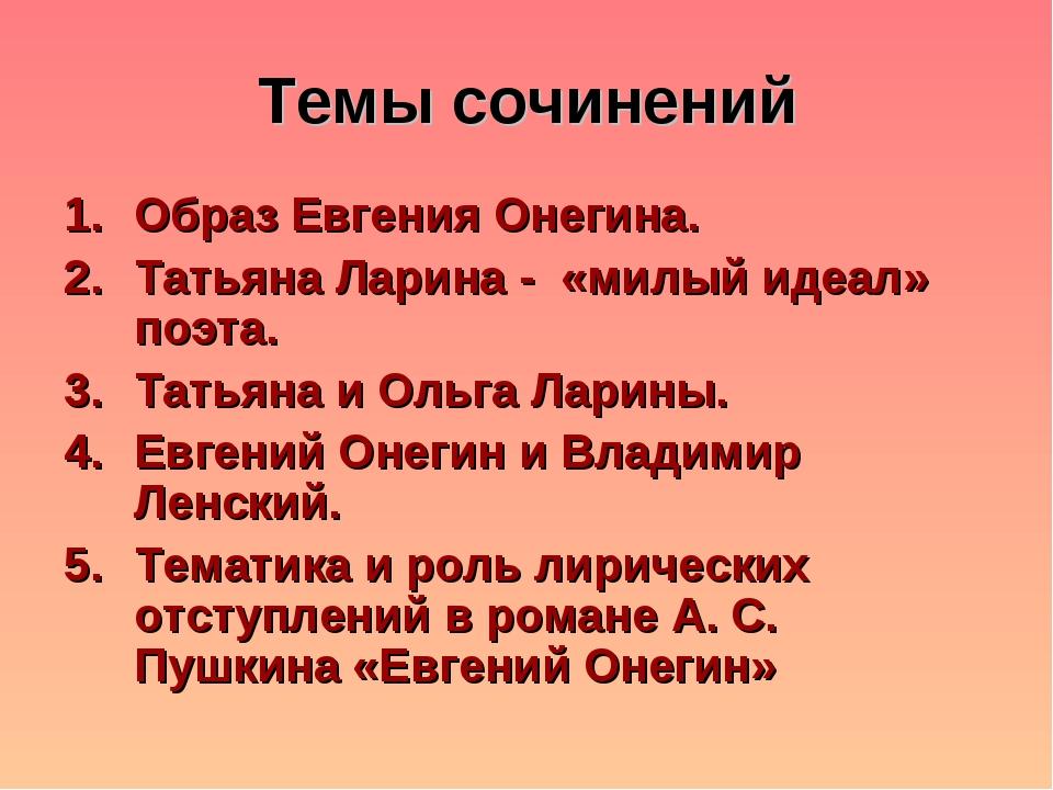 Темы сочинений Образ Евгения Онегина. Татьяна Ларина - «милый идеал» поэта. Т...