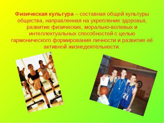 Физическая культура – составная общей культуры общества, направленная на укре...