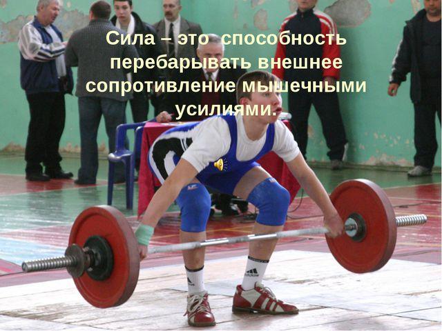 Сила – это способность перебарывать внешнее сопротивление мышечными усилиями.