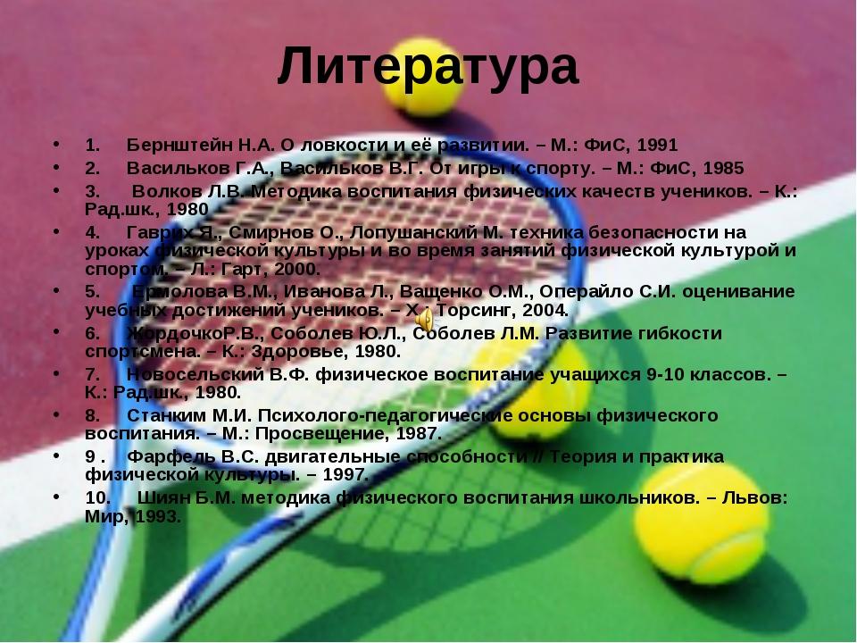 Литература 1. Бернштейн Н.А. О ловкости и её развитии. – М.: ФиС, 1991 2. Вас...