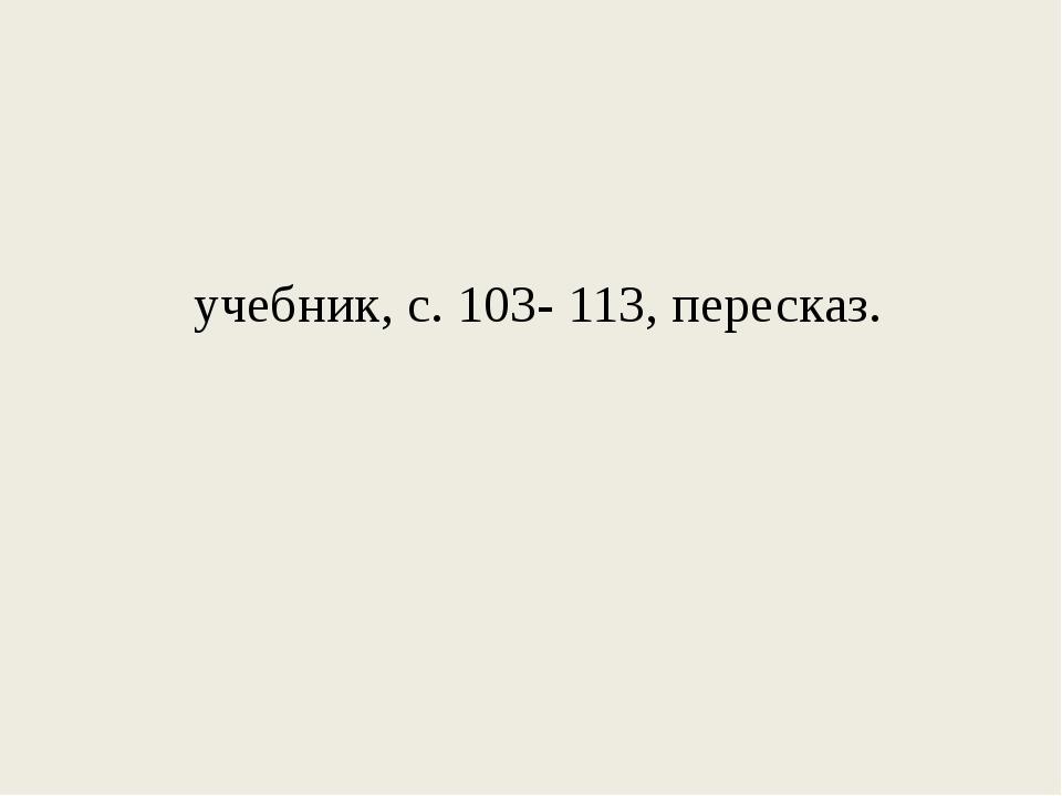 учебник, с. 103- 113, пересказ.