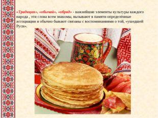 «Традиция», «обычай», «обряд» - важнейшие элементы культуры каждого народа ,