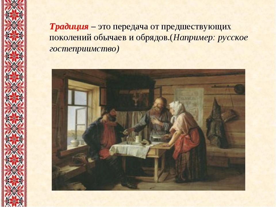 Традиция – это передача от предшествующих поколений обычаев и обрядов.(Наприм...
