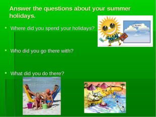 Answer the questions about your summer holidays. Where did you spend your hol