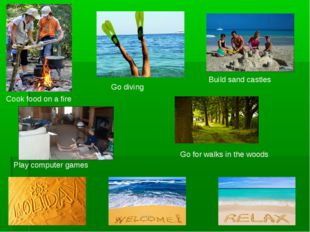 Cook food on a fire Go diving Build sand castles Go for walks in the woods Pl