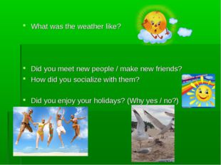 What was the weather like? Did you meet new people / make new friends? How d