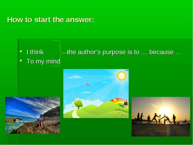 How to start the answer: I think the author's purpose is to … because … To my...