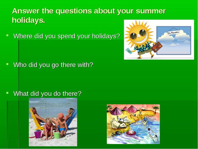 Answer the questions about your summer holidays. Where did you spend your hol...