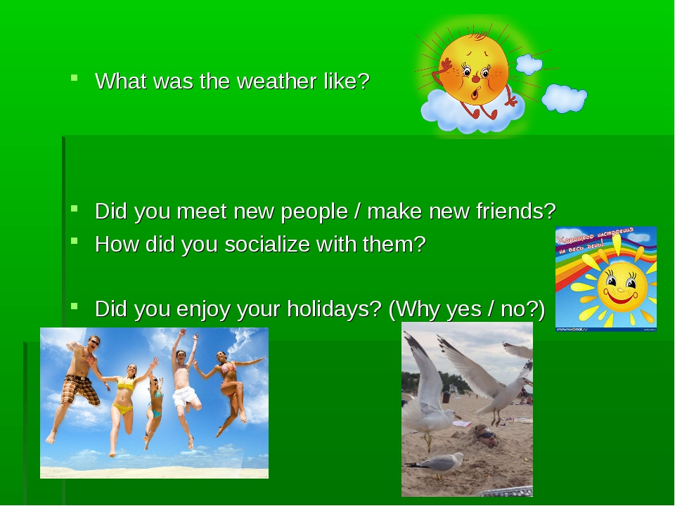 What was the weather like? Did you meet new people / make new friends? How d...