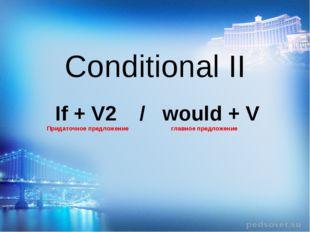 Conditional II If + V2 / would + V Придаточное предложение главное предложение