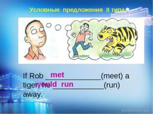 Условные предложения II типа If Rob _____________(meet) a tiger, he ________