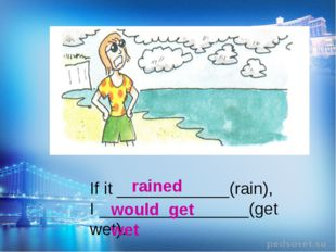 If it ____________(rain), I ________________(get wet). rained would get wet