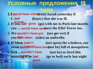 Условные предложения III типа 1.I … (visit) Sarah yesterday if I … (know) tha