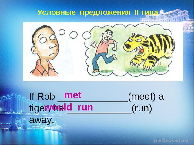 Условные предложения II типа If Rob _____________(meet) a tiger, he ________...