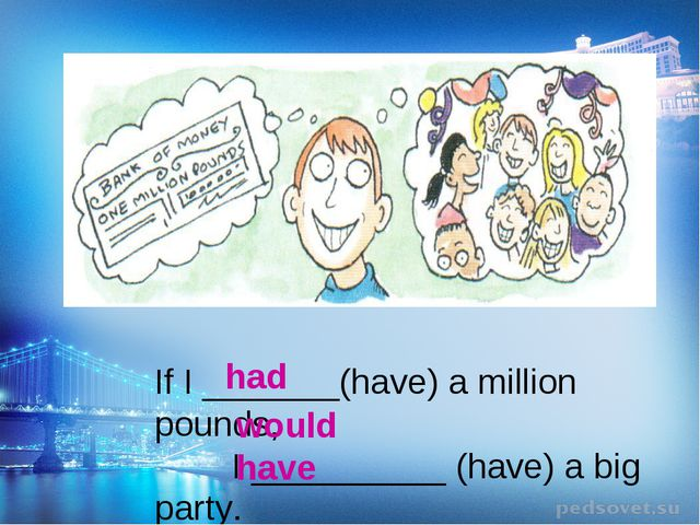 If I _______(have) a million pounds, I __________ (have) a big party. would h...