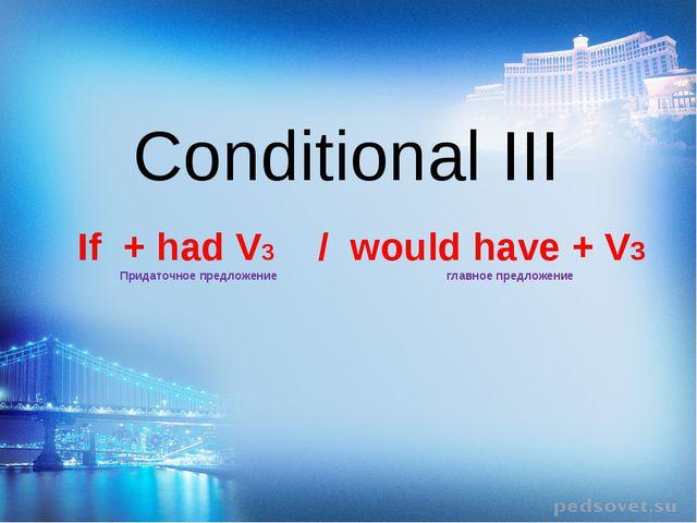 Conditional III If + had V3 / would have + V3 Придаточное предложение главное...