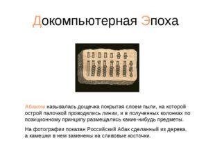 Докомпьютерная Эпоха Абаком называлась дощечка покрытая слоем пыли, на которо
