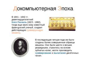 Докомпьютерная Эпоха В 1641 - 1642 гг. девятнадцатилетний Блез Паскаль (1623