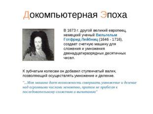Докомпьютерная Эпоха В 1673г. другой великий европеец, немецкий ученый Вильг