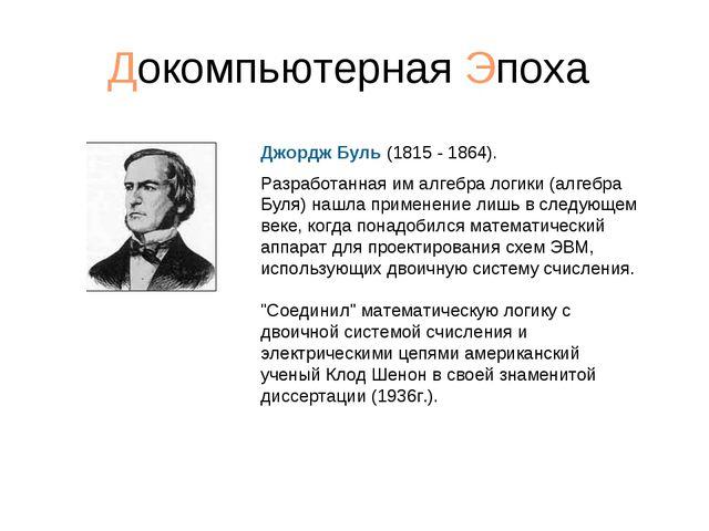 Докомпьютерная Эпоха Джордж Буль (1815 - 1864). Разработанная им алгебра логи...
