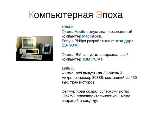 Компьютерная Эпоха 1984 г. Фирма Apple выпустила персональный компьютер Macin...