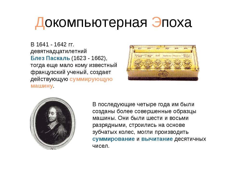 Докомпьютерная Эпоха В 1641 - 1642 гг. девятнадцатилетний Блез Паскаль (1623...