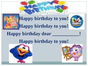 Happy birthday to you! Happy birthday to you! Happy birthday to you! Happy bi