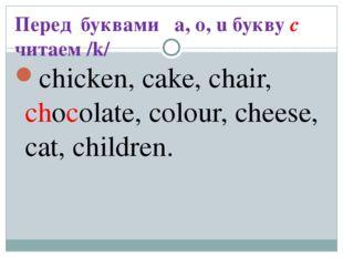 Перед буквами a, o, u букву c читаем /k/ chicken, cake, chair, chocolate, col