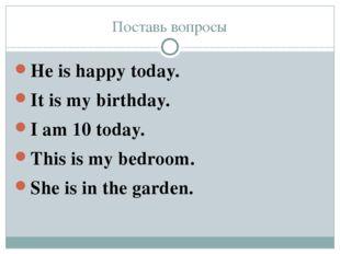 Поставь вопросы He is happy today. It is my birthday. I am 10 today. This is