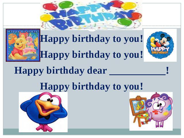 Happy birthday to you! Happy birthday to you! Happy birthday to you! Happy bi...
