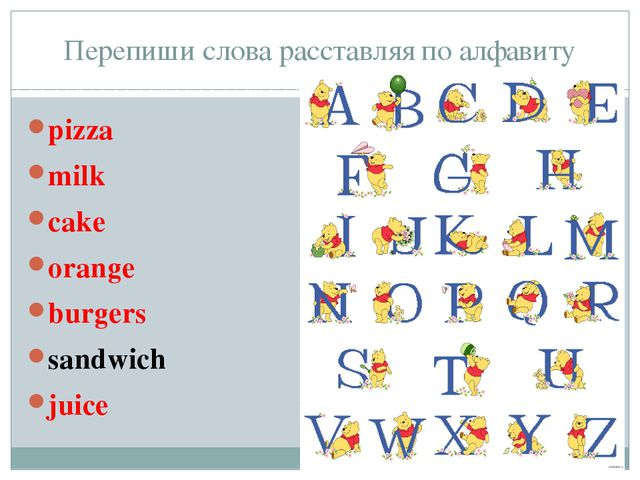 Перепиши слова расставляя по алфавиту pizza milk cake orange burgers sandwich...