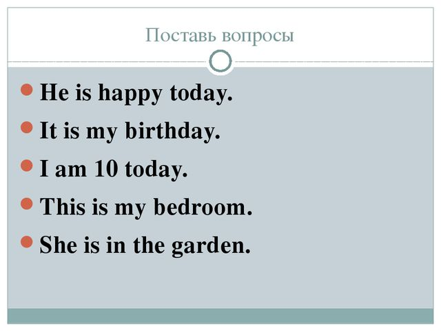 Поставь вопросы He is happy today. It is my birthday. I am 10 today. This is...