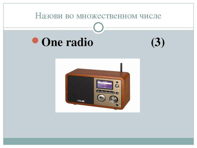 Назови во множественном числе One radio (3)
