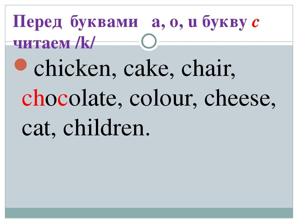Перед буквами a, o, u букву c читаем /k/ chicken, cake, chair, chocolate, col...