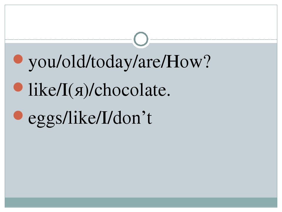 you/old/today/are/How? like/I(я)/chocolate. eggs/like/I/don't