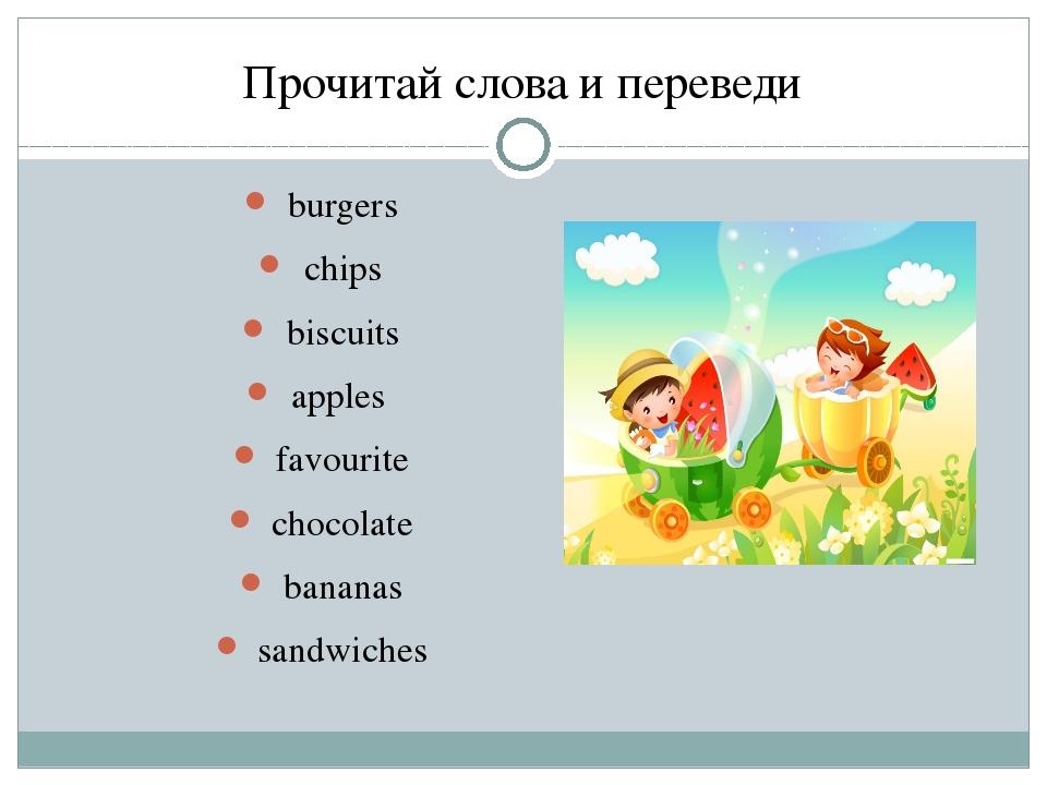 Прочитай слова и переведи burgers chips biscuits apples favourite chocolate b...