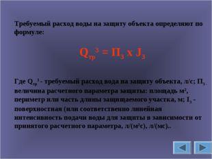 Требуемый расход воды на защиту объекта определяют по формуле: Qтр3 = П3 х J