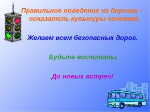 Правильное поведение на дорогах - показатель культуры человека. Желаем всем
