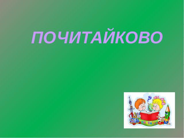 ПОЧИТАЙКОВО