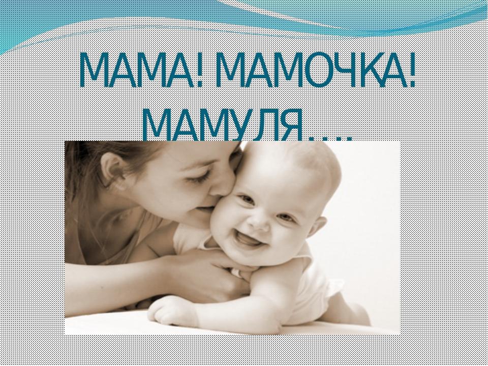 МАМА! МАМОЧКА! МАМУЛЯ….