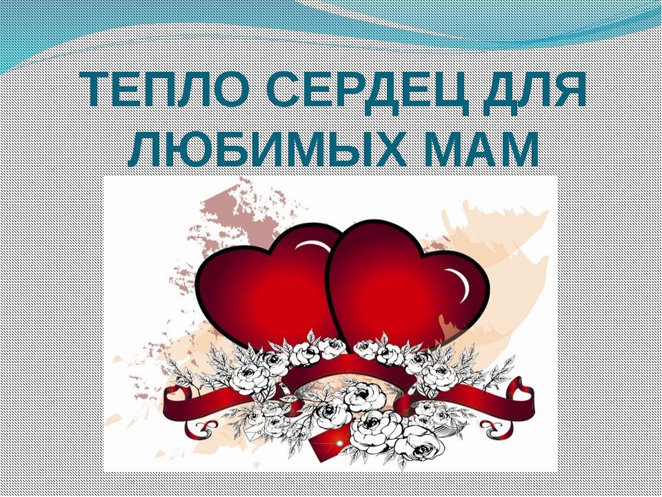 ТЕПЛО СЕРДЕЦ ДЛЯ ЛЮБИМЫХ МАМ