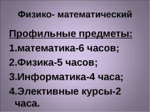 Физико- математический Профильные предметы: математика-6 часов; Физика-5 часо