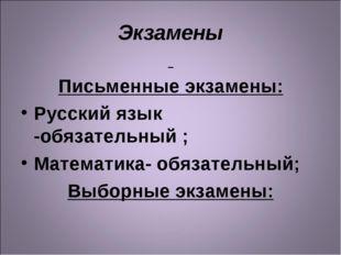 Экзамены Письменные экзамены: Русский язык -обязательный ; Математика- обязат