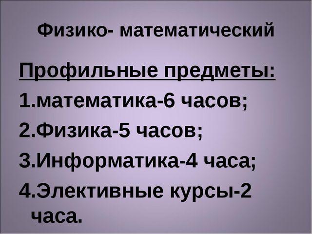 Физико- математический Профильные предметы: математика-6 часов; Физика-5 часо...