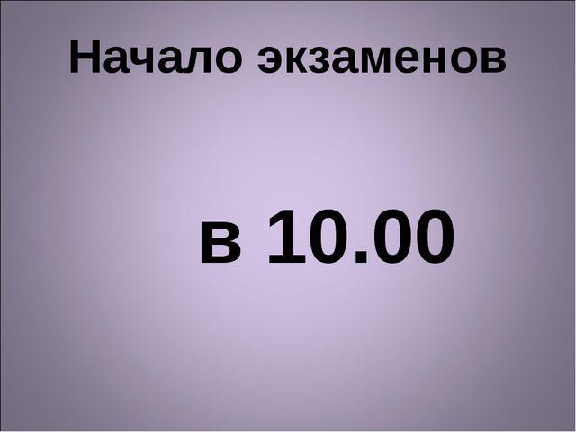 Начало экзаменов в 10.00