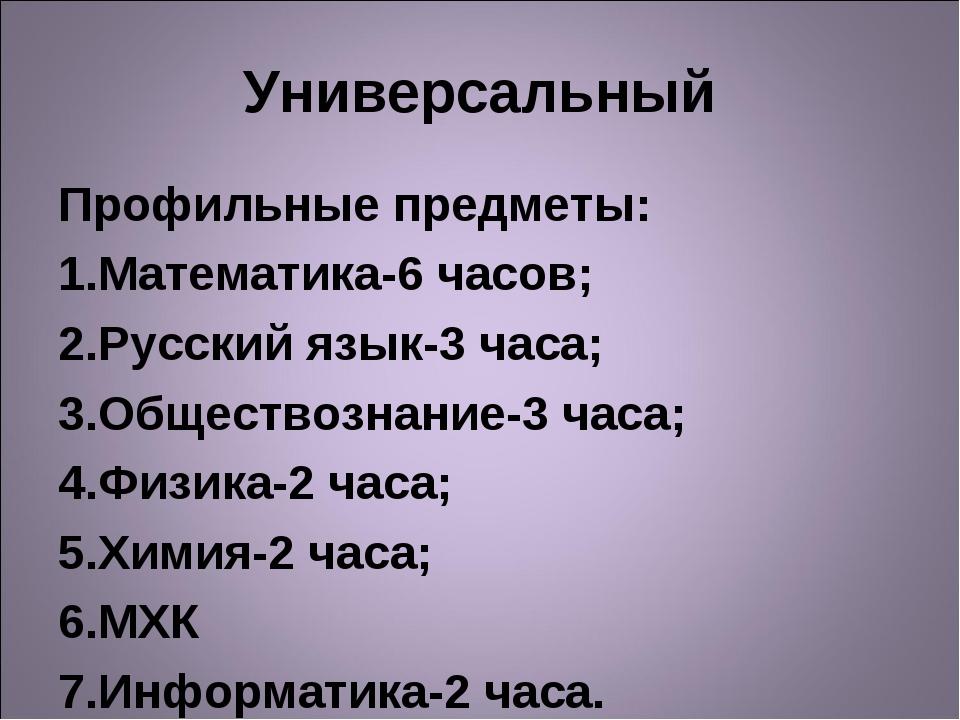 Универсальный Профильные предметы: Математика-6 часов; Русский язык-3 часа; О...