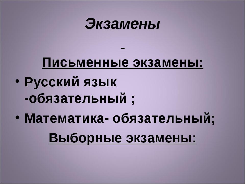 Экзамены Письменные экзамены: Русский язык -обязательный ; Математика- обязат...