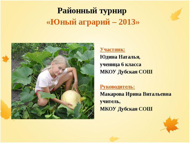 Районный турнир «Юный аграрий – 2013» Участник: Юдина Наталья, ученица 6 кла...