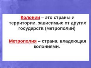 Колонии – это страны и территории, зависимые от других государств (метрополий