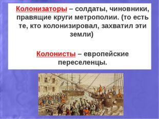 Колонизаторы – солдаты, чиновники, правящие круги метрополии. (то есть те, кт